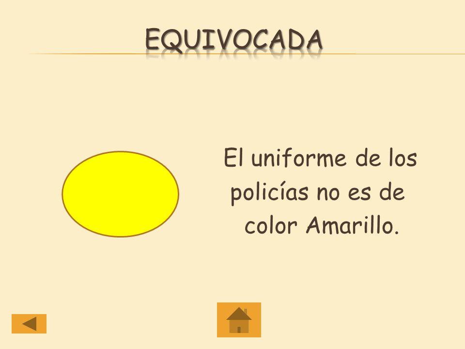 Equivocada El uniforme de los policías no es de color Amarillo.