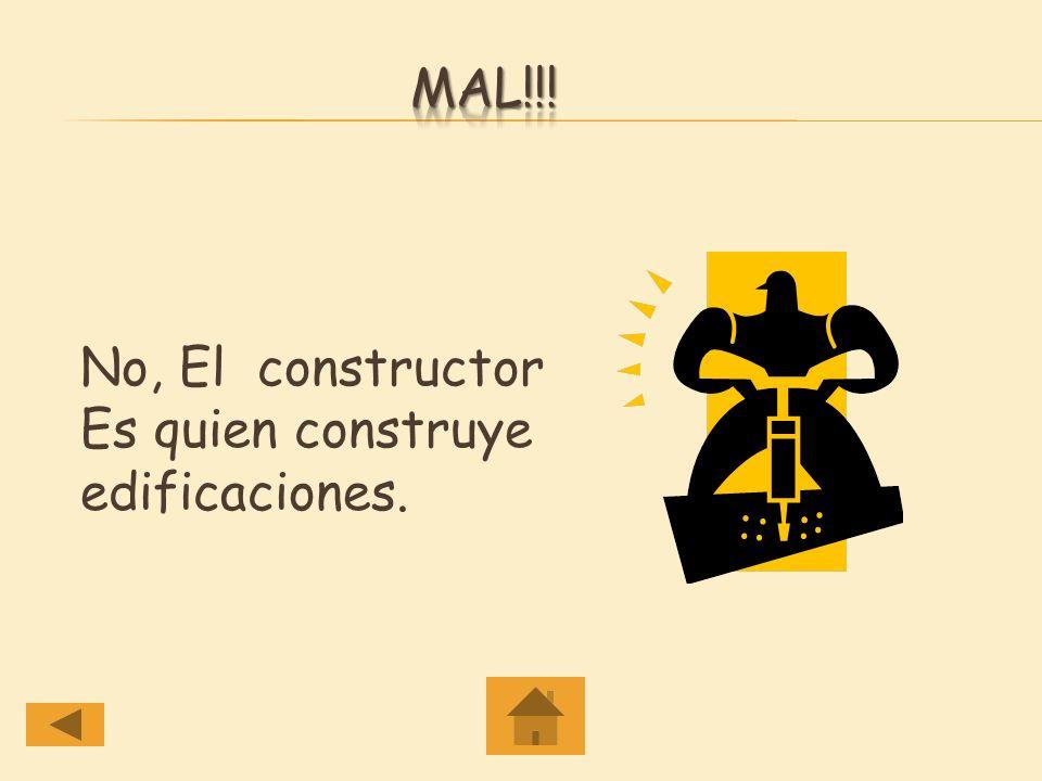Mal!!! No, El constructor Es quien construye edificaciones.