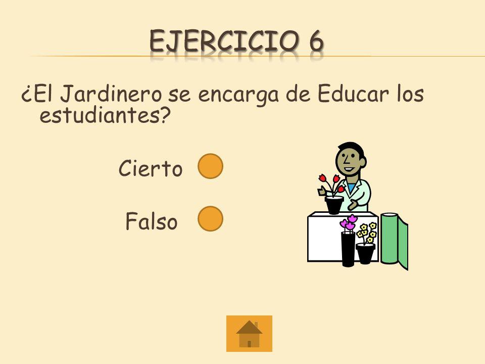 Ejercicio 6 ¿El Jardinero se encarga de Educar los estudiantes Cierto Falso