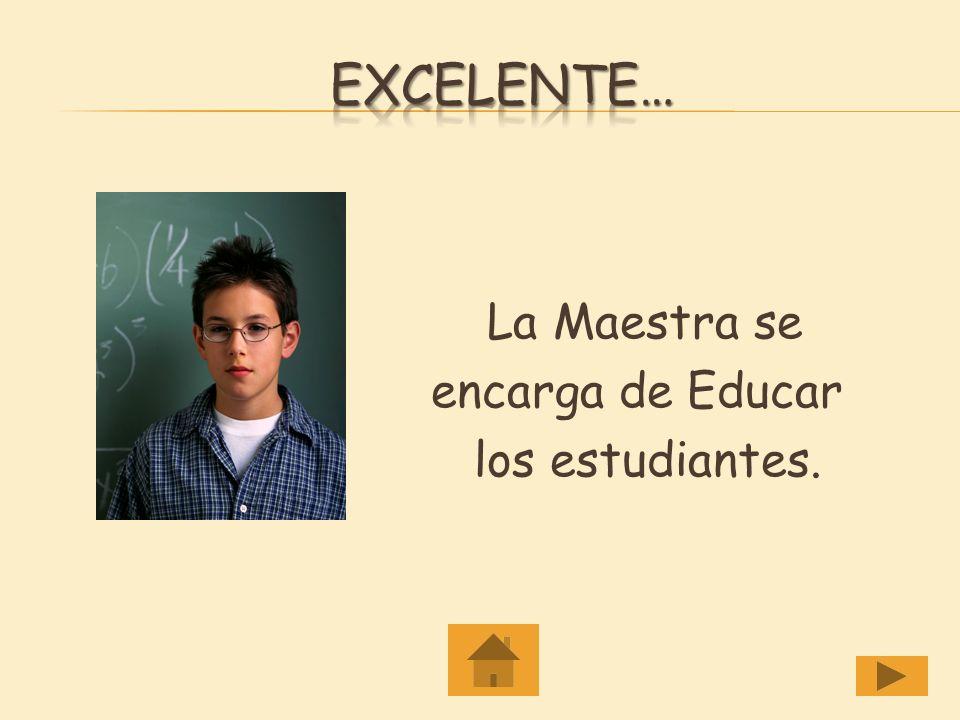 Excelente… La Maestra se encarga de Educar los estudiantes.