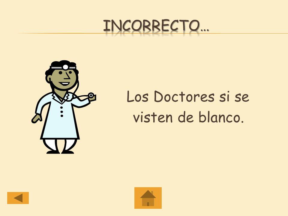 Incorrecto… Los Doctores si se visten de blanco.