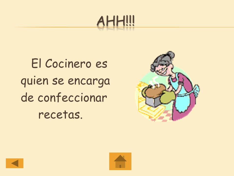 Ahh!!! El Cocinero es quien se encarga de confeccionar recetas.