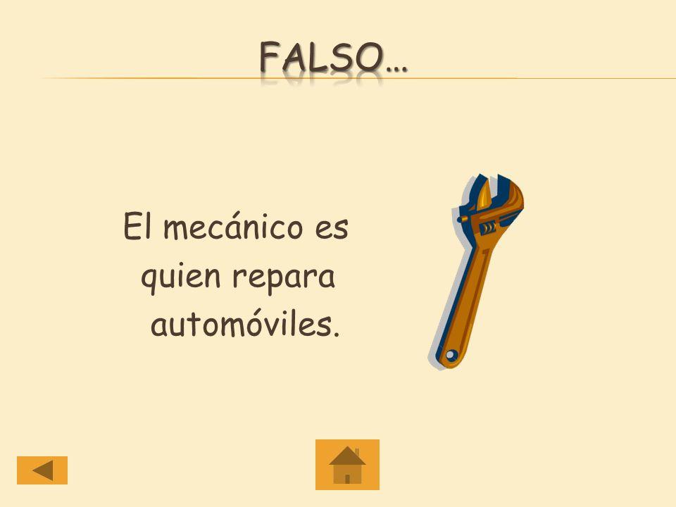 Falso… El mecánico es quien repara automóviles.