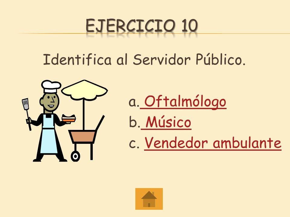 Ejercicio 10 Identifica al Servidor Público. a. Oftalmólogo b. Músico c. Vendedor ambulante