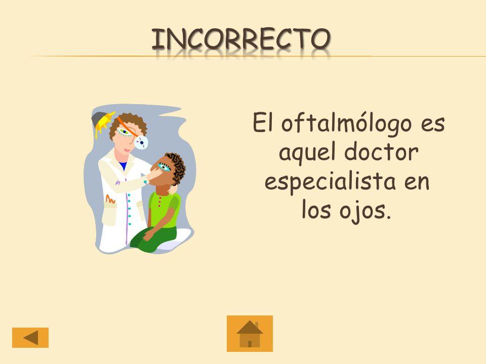 Incorrecto El oftalmólogo es aquel doctor especialista en los ojos.