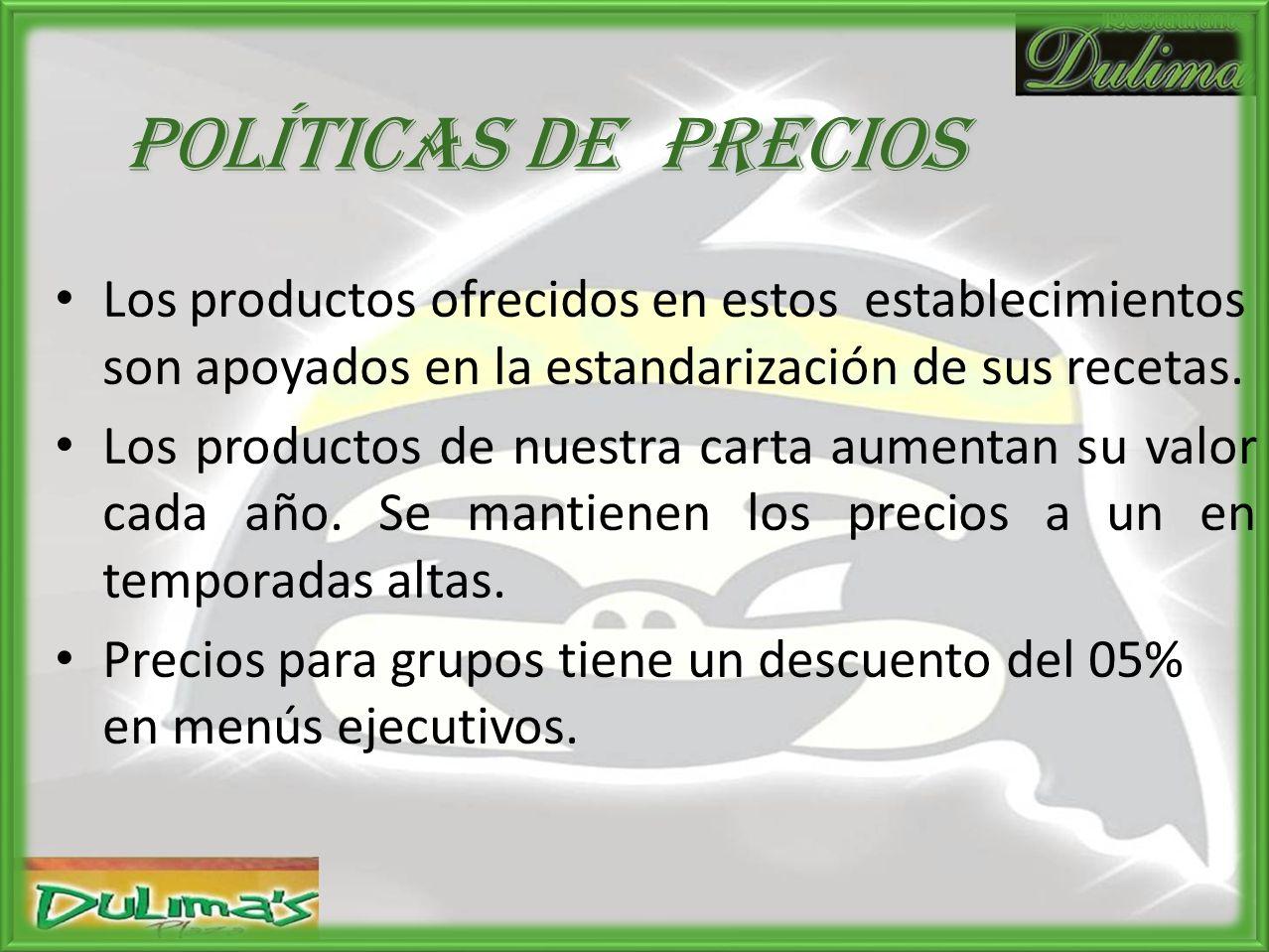 Políticas de PRECIOS Los productos ofrecidos en estos establecimientos son apoyados en la estandarización de sus recetas.