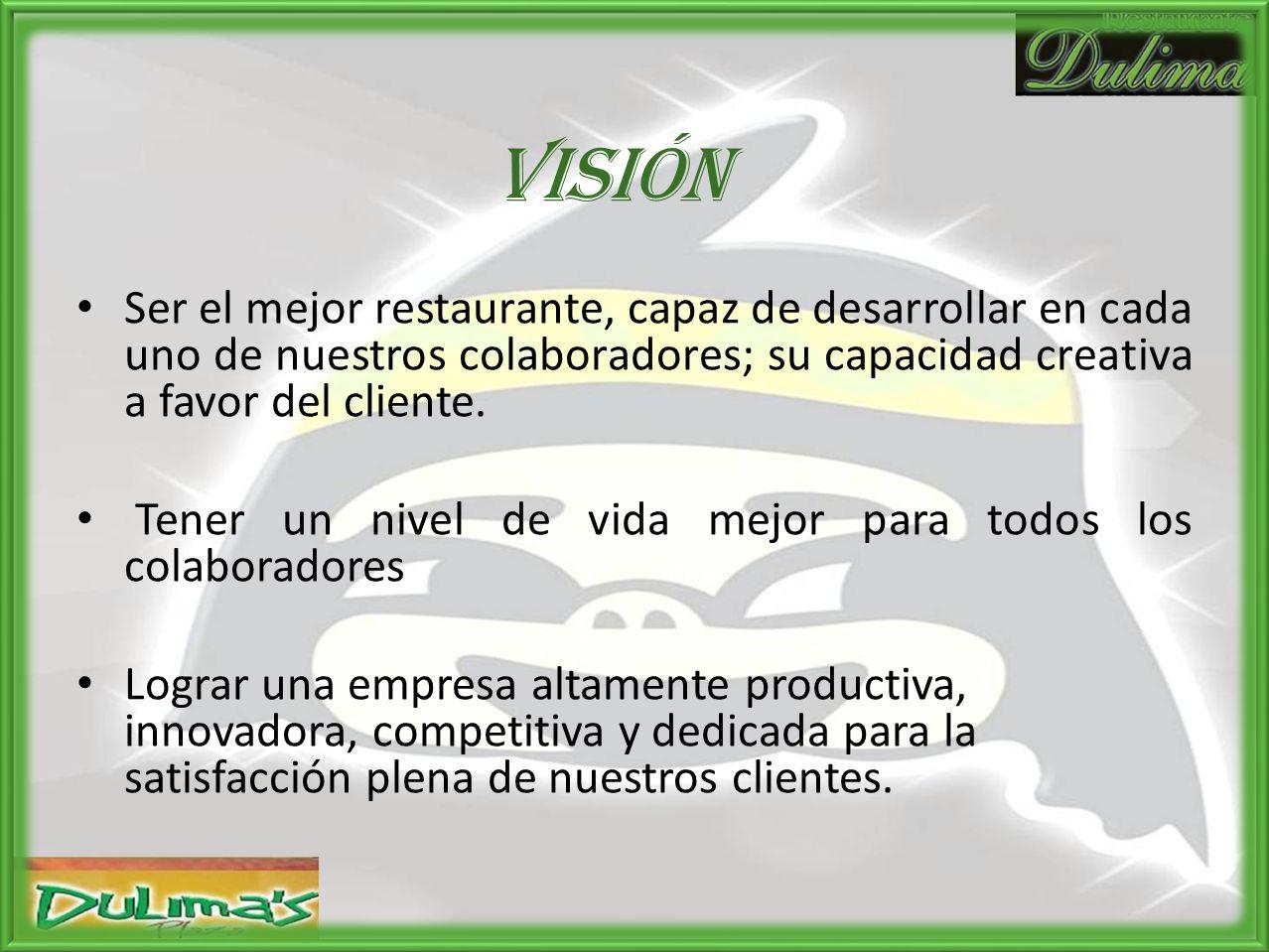Visión Ser el mejor restaurante, capaz de desarrollar en cada uno de nuestros colaboradores; su capacidad creativa a favor del cliente.