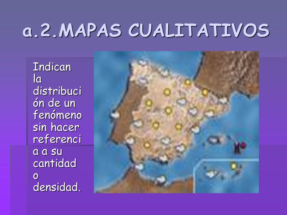 a.2.MAPAS CUALITATIVOS Indican la distribución de un fenómeno sin hacer referencia a su cantidad o densidad.