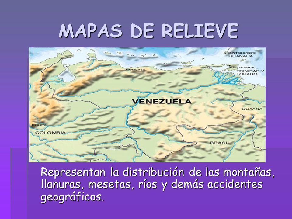 MAPAS DE RELIEVE Representan la distribución de las montañas, llanuras, mesetas, ríos y demás accidentes geográficos.