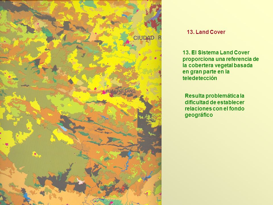 13. Land Cover 13. El Sistema Land Cover proporciona una referencia de la cobertera vegetal basada en gran parte en la teledetección.