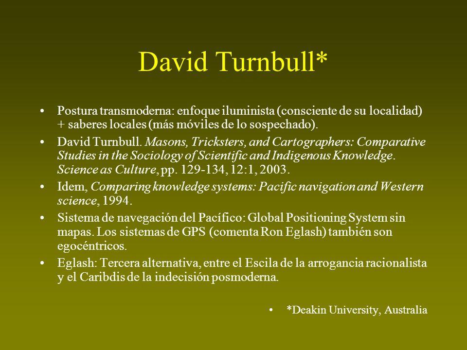 David Turnbull* Postura transmoderna: enfoque iluminista (consciente de su localidad) + saberes locales (más móviles de lo sospechado).