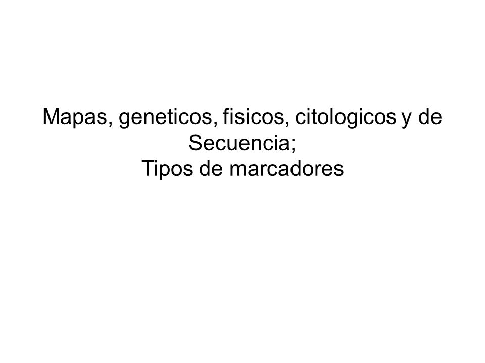 Mapas, geneticos, fisicos, citologicos y de Secuencia;