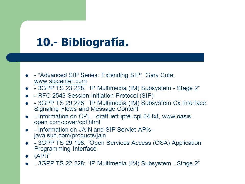 10.- Bibliografía. - Advanced SIP Series: Extending SIP , Gary Cote, www.sipcenter.com. - 3GPP TS 23.228: IP Multimedia (IM) Subsystem - Stage 2