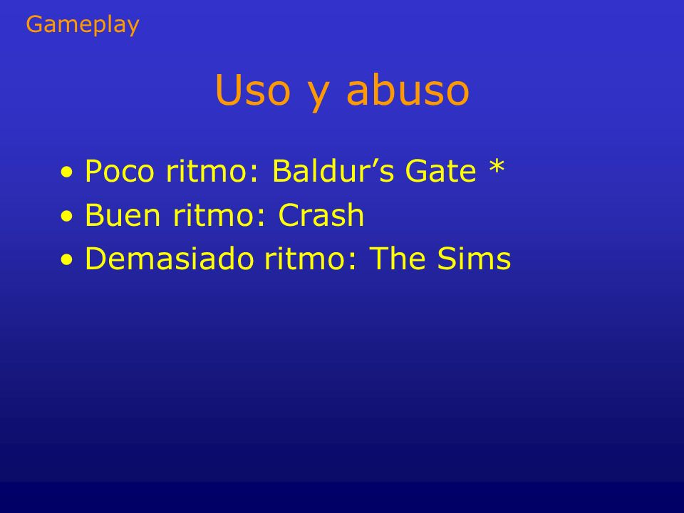 Uso y abuso Poco ritmo: Baldur's Gate * Buen ritmo: Crash