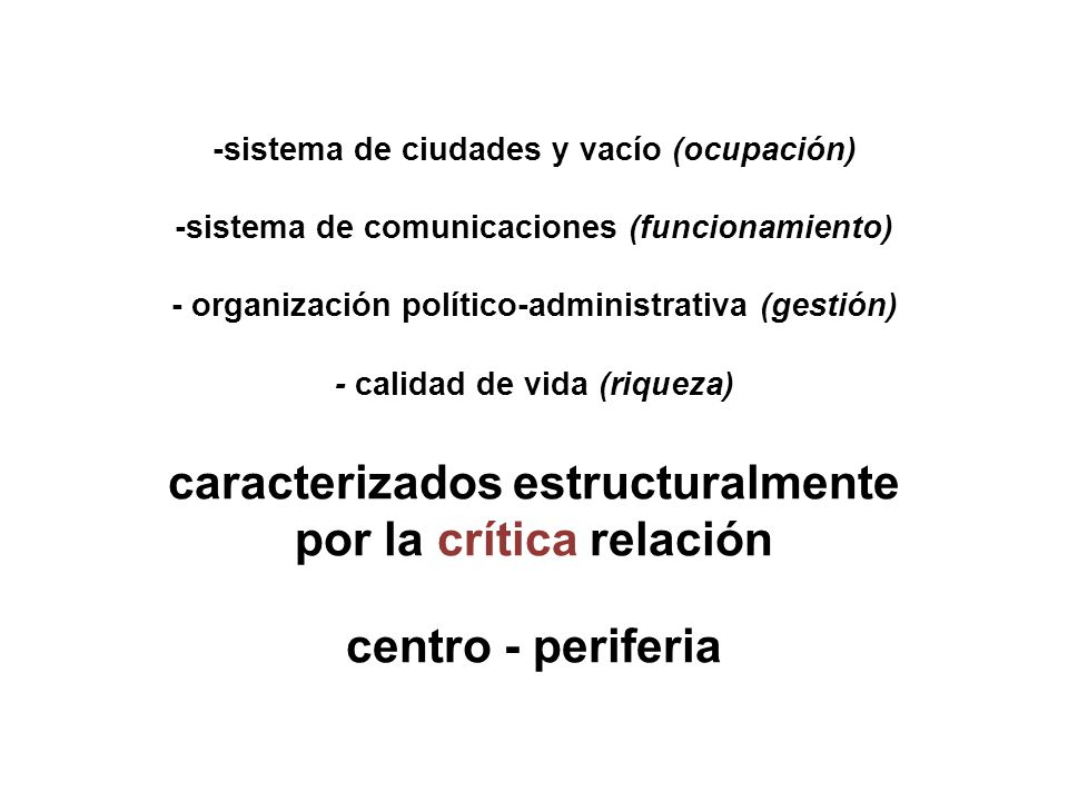 -sistema de ciudades y vacío (ocupación) -sistema de comunicaciones (funcionamiento) - organización político-administrativa (gestión) - calidad de vida (riqueza) caracterizados estructuralmente por la crítica relación centro - periferia