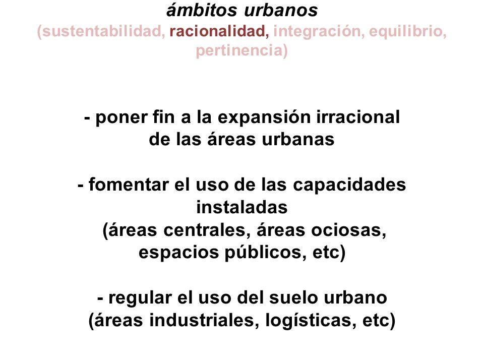 ámbitos urbanos (sustentabilidad, racionalidad, integración, equilibrio, pertinencia) - poner fin a la expansión irracional de las áreas urbanas - fomentar el uso de las capacidades instaladas (áreas centrales, áreas ociosas, espacios públicos, etc) - regular el uso del suelo urbano (áreas industriales, logísticas, etc)