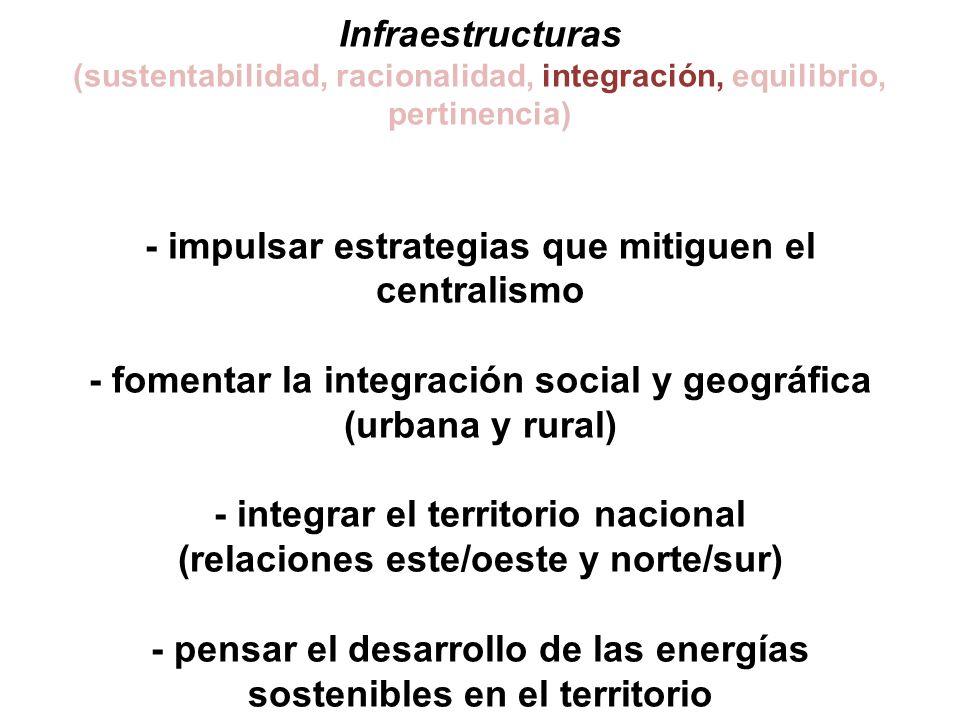 Infraestructuras (sustentabilidad, racionalidad, integración, equilibrio, pertinencia) - impulsar estrategias que mitiguen el centralismo - fomentar la integración social y geográfica (urbana y rural) - integrar el territorio nacional (relaciones este/oeste y norte/sur) - pensar el desarrollo de las energías sostenibles en el territorio