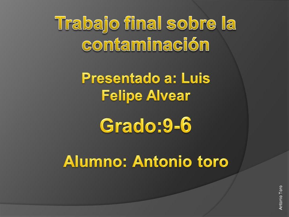 Grado:9-6 Trabajo final sobre la contaminación Alumno: Antonio toro