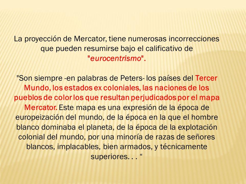 La proyección de Mercator, tiene numerosas incorrecciones que pueden resumirse bajo el calificativo de eurocentrismo .