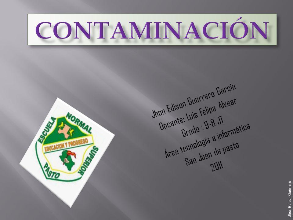 Contaminación Jhon Edison Guerrero García Docente: Luis Felipe Alvear