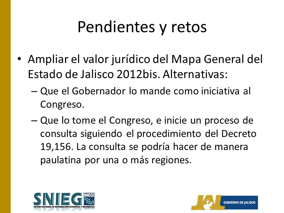 Pendientes y retos Ampliar el valor jurídico del Mapa General del Estado de Jalisco 2012bis. Alternativas: