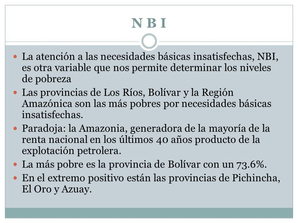 N B I La atención a las necesidades básicas insatisfechas, NBI, es otra variable que nos permite determinar los niveles de pobreza.