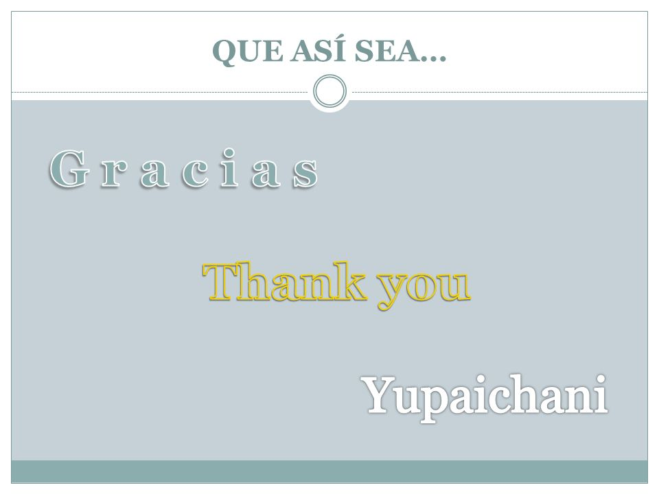 QUE ASÍ SEA… G r a c i a s Thank you Yupaichani