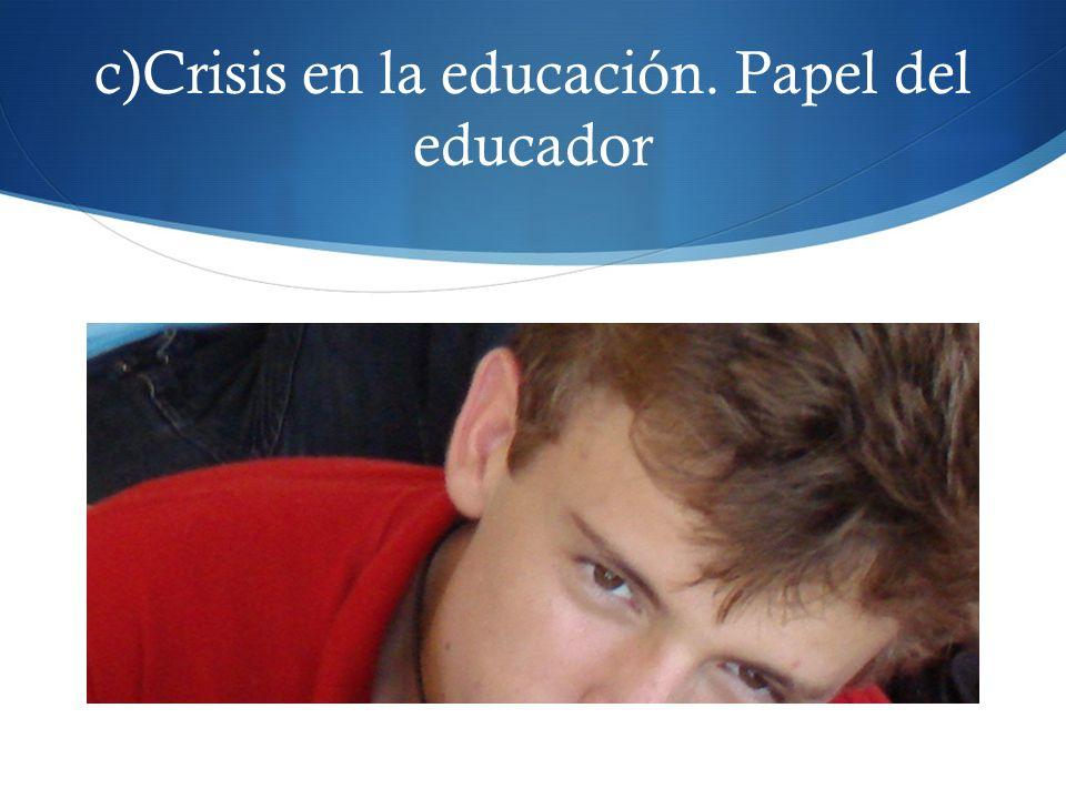 c)Crisis en la educación. Papel del educador