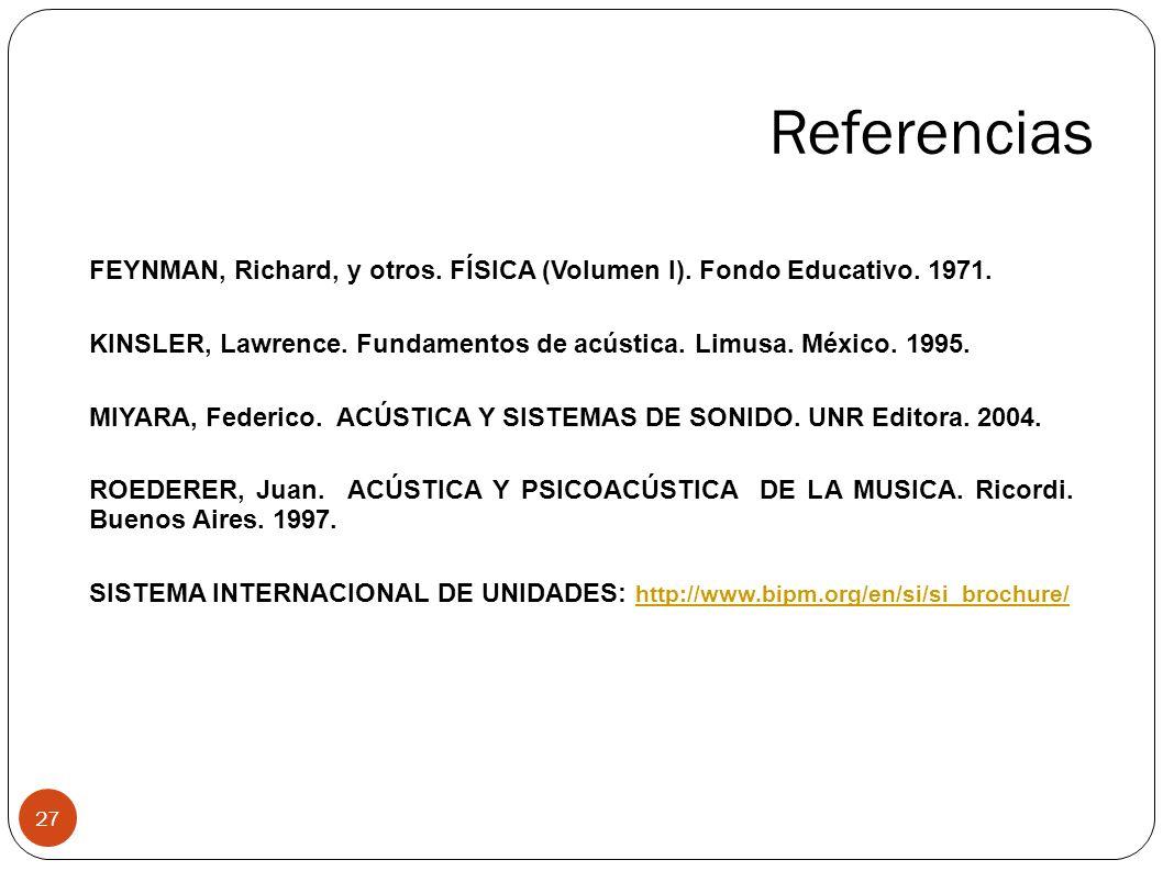 Referencias FEYNMAN, Richard, y otros. FÍSICA (Volumen I). Fondo Educativo. 1971. KINSLER, Lawrence. Fundamentos de acústica. Limusa. México. 1995.