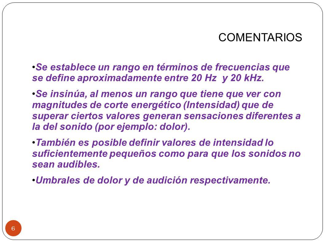 COMENTARIOS Se establece un rango en términos de frecuencias que se define aproximadamente entre 20 Hz y 20 kHz.