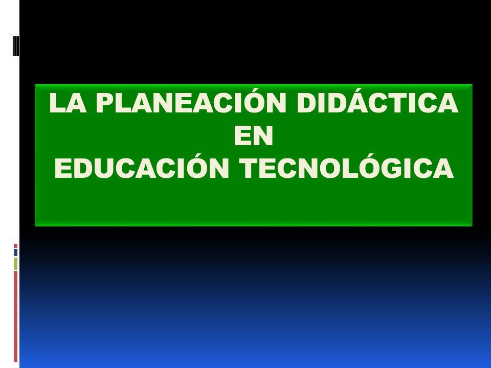 LA PLANEACIÓN DIDÁCTICA EN EDUCACIÓN TECNOLÓGICA