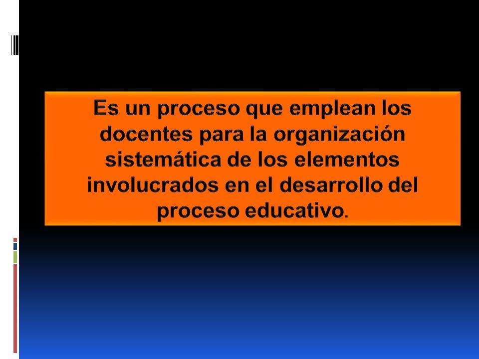 Es un proceso que emplean los docentes para la organización sistemática de los elementos involucrados en el desarrollo del proceso educativo.