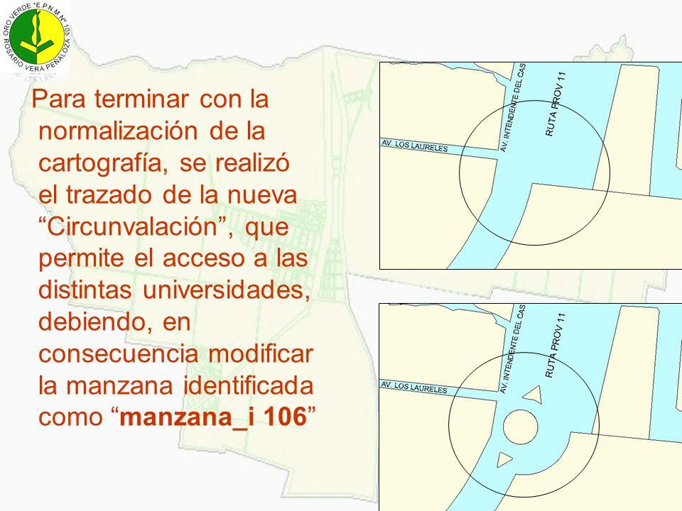 Para terminar con la normalización de la cartografía, se realizó el trazado de la nueva Circunvalación , que permite el acceso a las distintas universidades, debiendo, en consecuencia modificar la manzana identificada como manzana_i 106