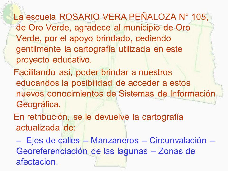 La escuela ROSARIO VERA PEÑALOZA N° 105, de Oro Verde, agradece al municipio de Oro Verde, por el apoyo brindado, cediendo gentilmente la cartografía utilizada en este proyecto educativo.