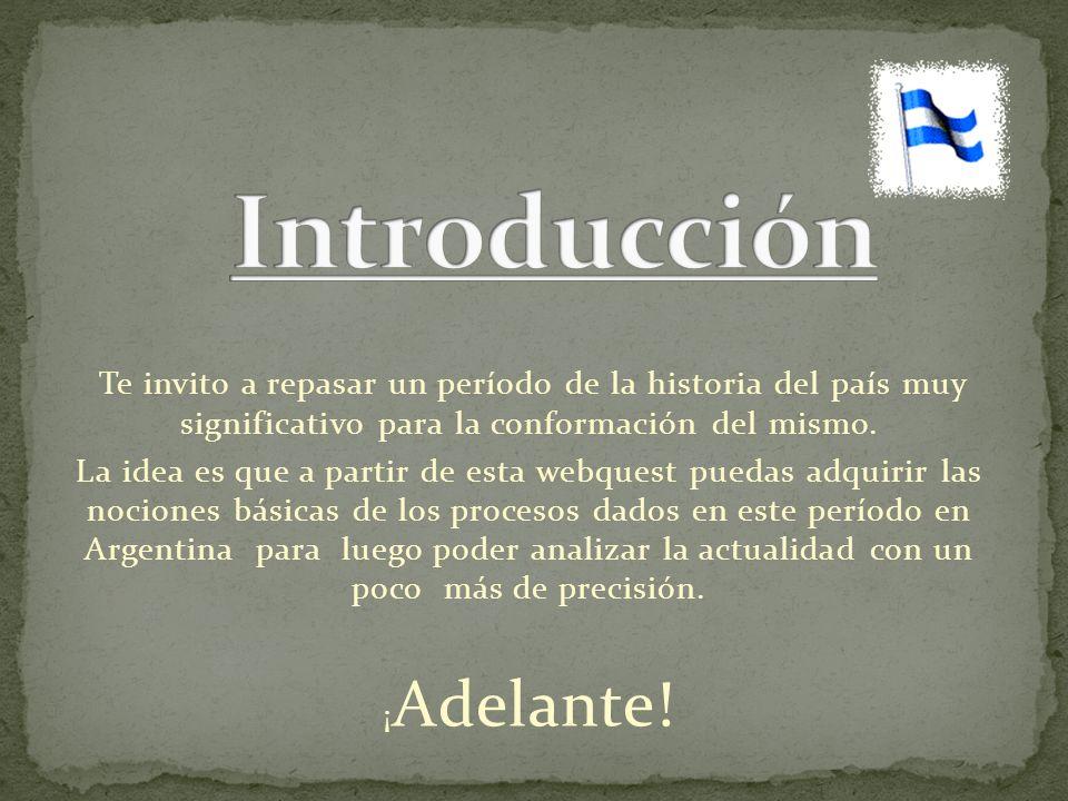 Introducción Te invito a repasar un período de la historia del país muy significativo para la conformación del mismo.