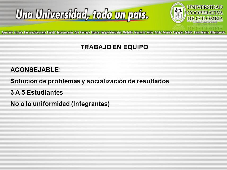 TRABAJO EN EQUIPO ACONSEJABLE: Solución de problemas y socialización de resultados. 3 A 5 Estudiantes.