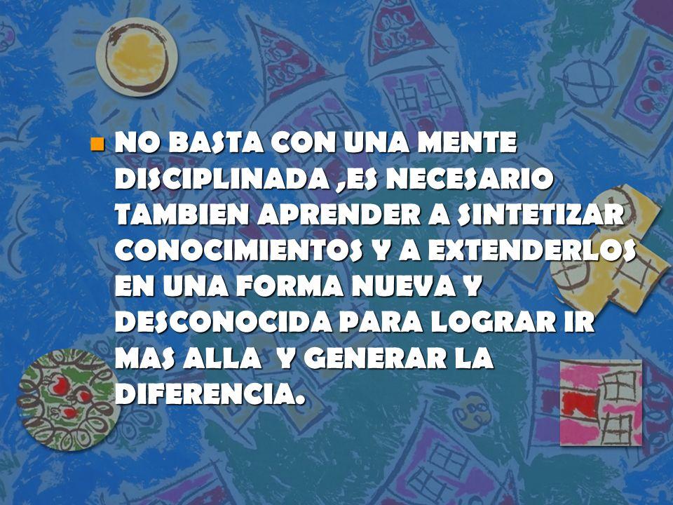 NO BASTA CON UNA MENTE DISCIPLINADA ,ES NECESARIO TAMBIEN APRENDER A SINTETIZAR CONOCIMIENTOS Y A EXTENDERLOS EN UNA FORMA NUEVA Y DESCONOCIDA PARA LOGRAR IR MAS ALLA Y GENERAR LA DIFERENCIA.