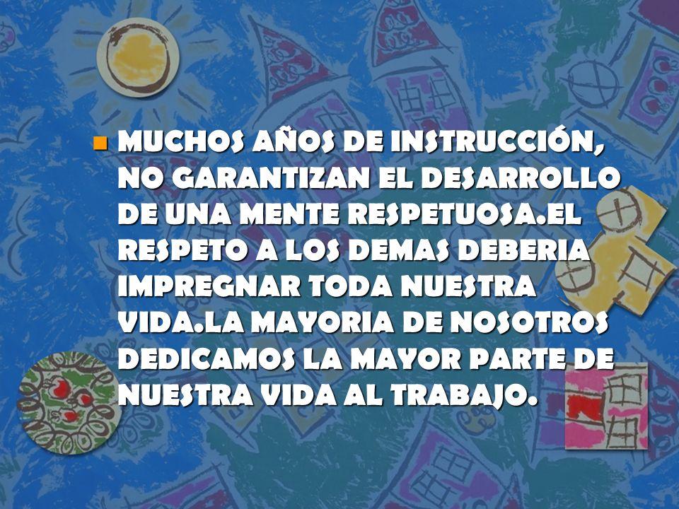 MUCHOS AÑOS DE INSTRUCCIÓN, NO GARANTIZAN EL DESARROLLO DE UNA MENTE RESPETUOSA.EL RESPETO A LOS DEMAS DEBERIA IMPREGNAR TODA NUESTRA VIDA.LA MAYORIA DE NOSOTROS DEDICAMOS LA MAYOR PARTE DE NUESTRA VIDA AL TRABAJO.