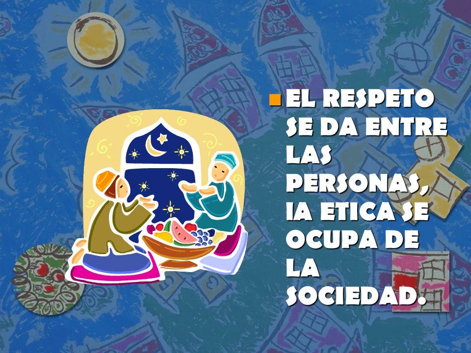 EL RESPETO SE DA ENTRE LAS PERSONAS, lA ETICA SE OCUPA DE LA SOCIEDAD.