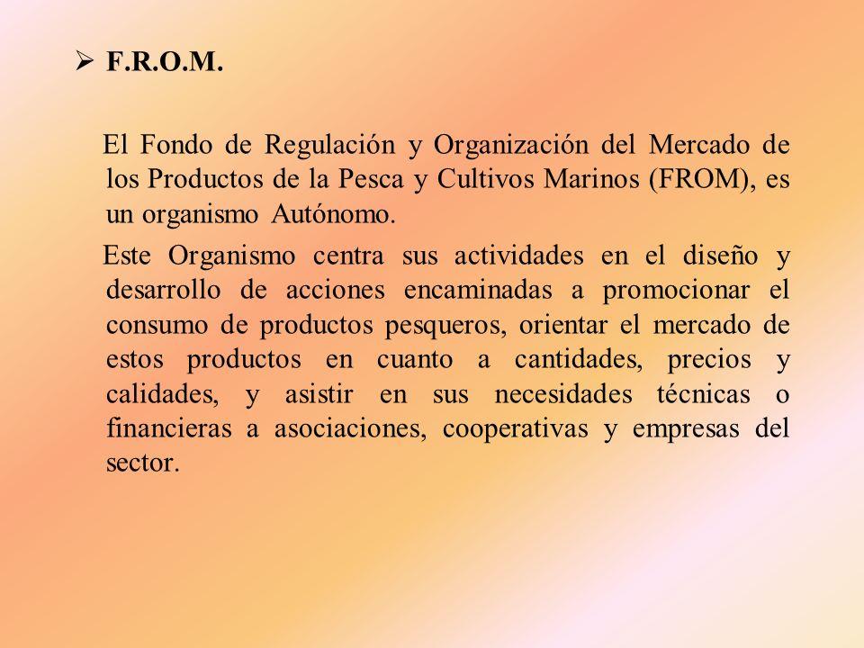 F.R.O.M. El Fondo de Regulación y Organización del Mercado de los Productos de la Pesca y Cultivos Marinos (FROM), es un organismo Autónomo.
