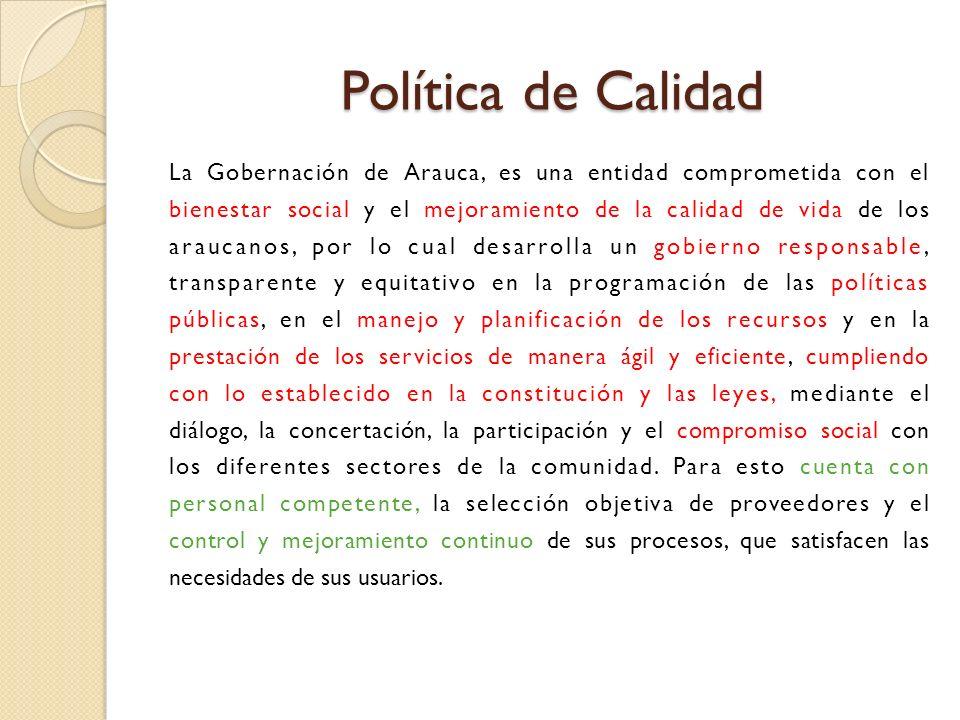 Política de Calidad La Gobernación de Arauca, es una entidad comprometida con el. bienestar social y el mejoramiento de la calidad de vida de los.