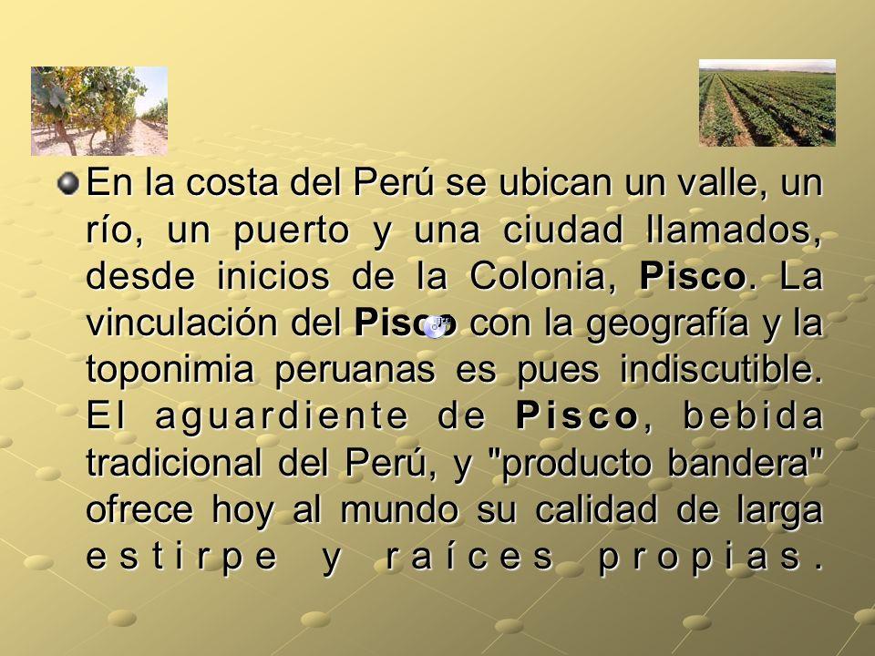 En la costa del Perú se ubican un valle, un río, un puerto y una ciudad llamados, desde inicios de la Colonia, Pisco.