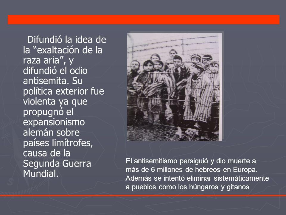 Difundió la idea de la exaltación de la raza aria , y difundió el odio antisemita. Su política exterior fue violenta ya que propugnó el expansionismo alemán sobre países limítrofes, causa de la Segunda Guerra Mundial.