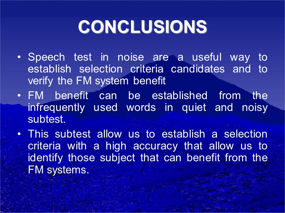 CONCLUSIONS Speech test in noise are a useful way to establish selection criteria candidates and to verify the FM system benefit.