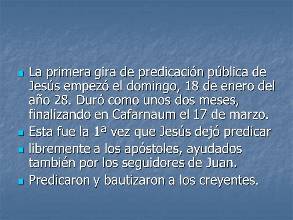 La primera gira de predicación pública de Jesús empezó el domingo, 18 de enero del año 28. Duró como unos dos meses, finalizando en Cafarnaum el 17 de marzo.