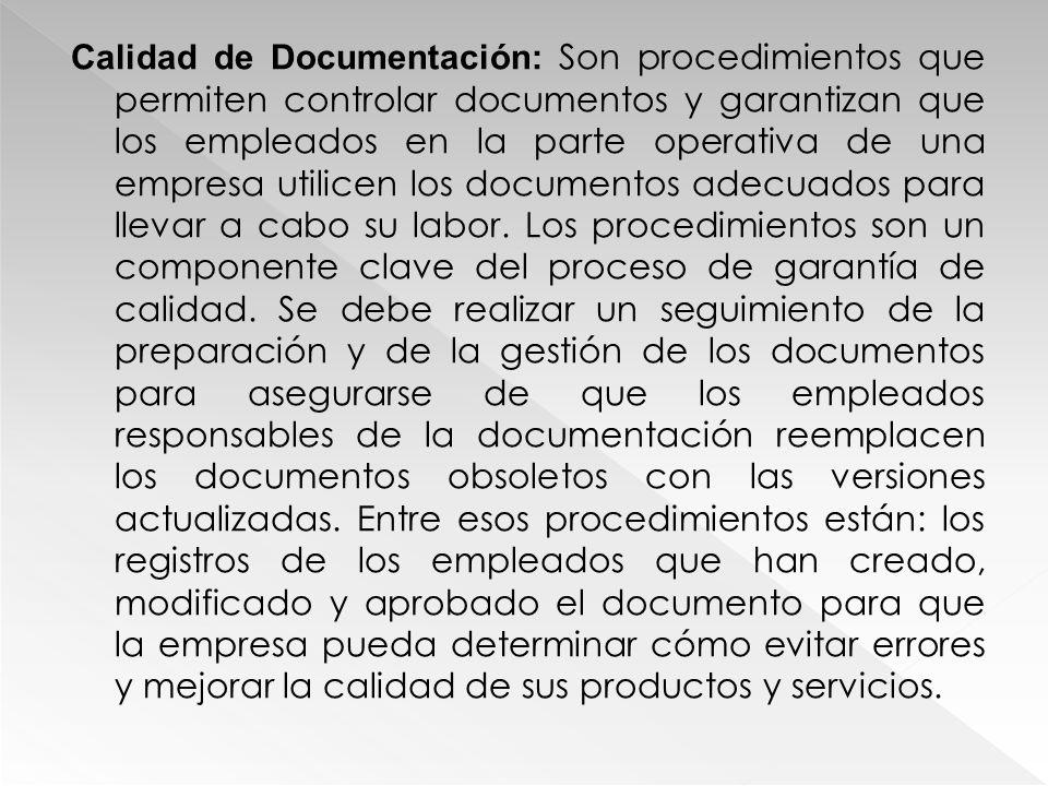 Calidad de Documentación: Son procedimientos que permiten controlar documentos y garantizan que los empleados en la parte operativa de una empresa utilicen los documentos adecuados para llevar a cabo su labor.