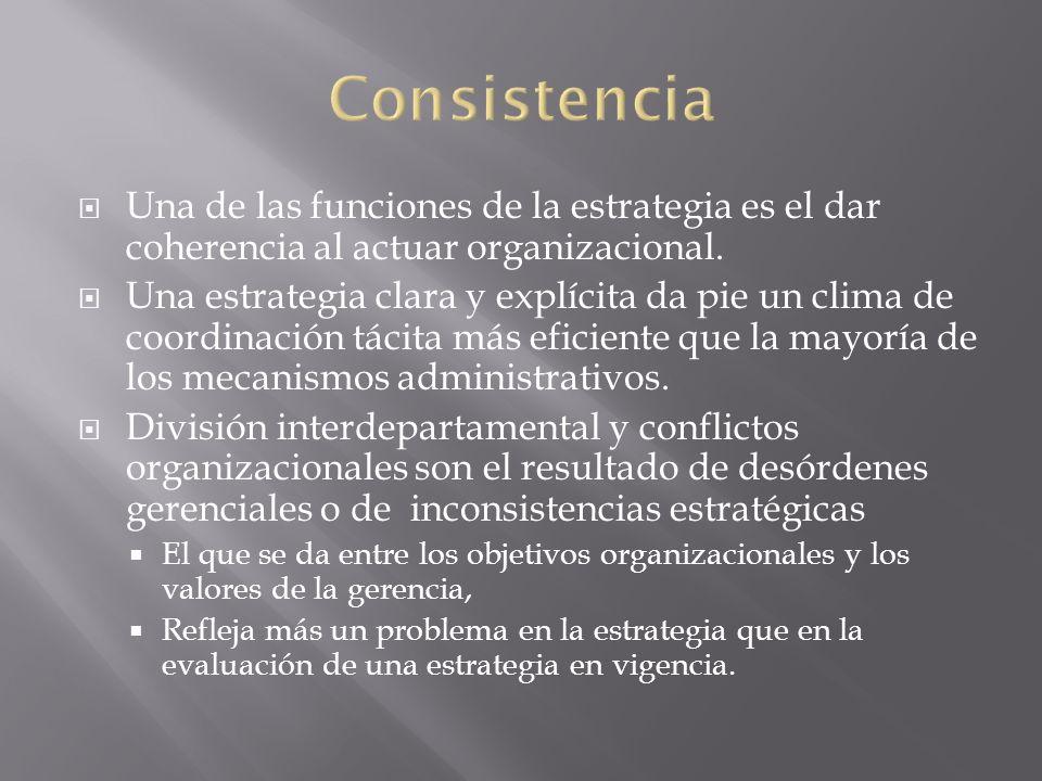 Consistencia Una de las funciones de la estrategia es el dar coherencia al actuar organizacional.