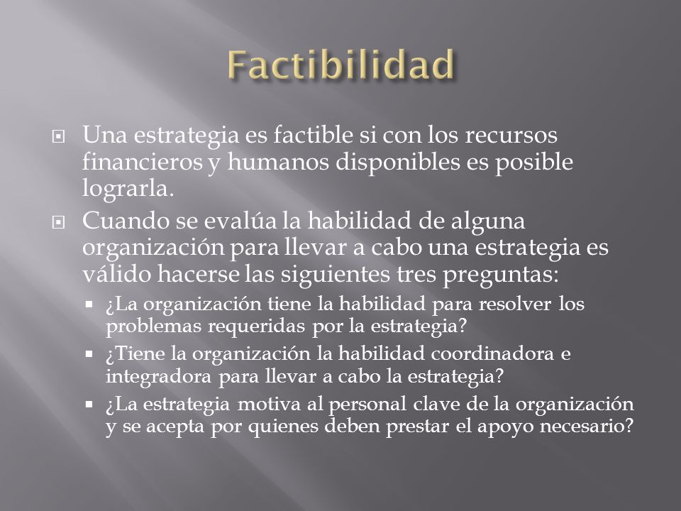 Factibilidad Una estrategia es factible si con los recursos financieros y humanos disponibles es posible lograrla.