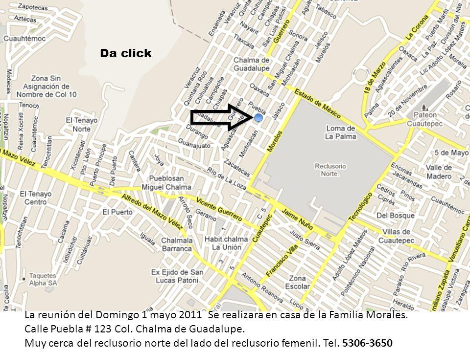 Da click La reunión del Domingo 1 mayo 2011 Se realizara en casa de la Familia Morales. Calle Puebla # 123 Col. Chalma de Guadalupe.