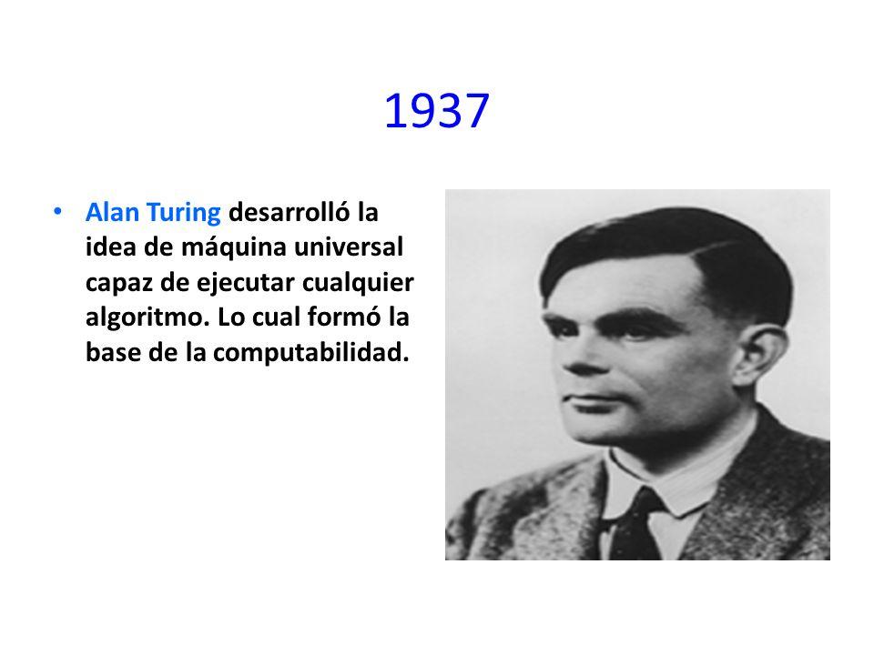 1937 Alan Turing desarrolló la idea de máquina universal capaz de ejecutar cualquier algoritmo.